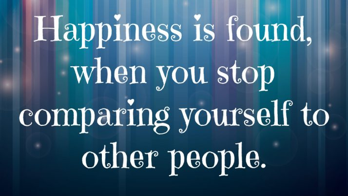 Happiness Is Found, When You Stop Comparing Yourself To Other People